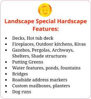 Landscape Special Hardscape Features: •	Decks, Hot tub deck •	Fireplaces, Outdoor kitchens, Kivas •	Gazebos, Pergolas, Archways, Shelters, Shade structures •	Putting Greens •	Water features, ponds, fountains •	Bridges •	Roadside address markers •	Custom mailboxes, planters •	Dog runs