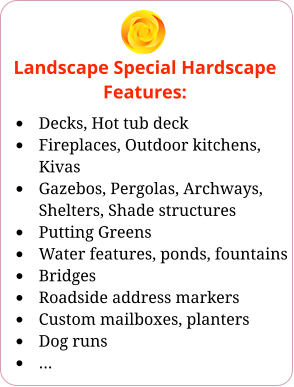 Landscape Special Hardscape Features: •	Decks, Hot tub deck •	Fireplaces, Outdoor kitchens, Kivas •	Gazebos, Pergolas, Archways, Shelters, Shade structures •	Putting Greens •	Water features, ponds, fountains •	Bridges •	Roadside address markers •	Custom mailboxes, planters •	Dog runs •	…
