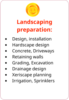 Landscaping preparation: •	Design, installation •	Hardscape design •	Concrete, Driveways •	Retaining walls •	Grading, Excavation •	Drainage design •	Xeriscape planning •	Irrigation, Sprinklers
