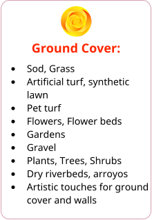 Ground Cover: •	Sod, Grass •	Artificial turf, synthetic lawn •	Pet turf •	Flowers, Flower beds •	Gardens •	Gravel •	Plants, Trees, Shrubs •	Dry riverbeds, arroyos •	Artistic touches for ground cover and walls