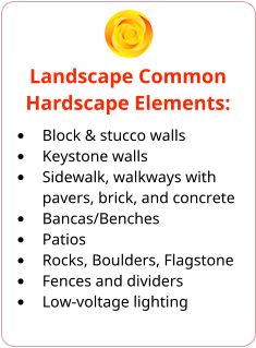Landscape Common Hardscape Elements: •	Block & stucco walls •	Keystone walls •	Sidewalk, walkways with pavers, brick, and concrete •	Bancas/Benches •	Patios •	Rocks, Boulders, Flagstone •	Fences and dividers •	Low-voltage lighting