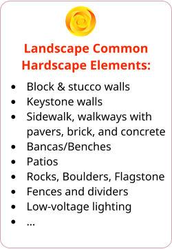 Landscape Common Hardscape Elements: •	Block & stucco walls •	Keystone walls •	Sidewalk, walkways with pavers, brick, and concrete •	Bancas/Benches •	Patios •	Rocks, Boulders, Flagstone •	Fences and dividers •	Low-voltage lighting •	…