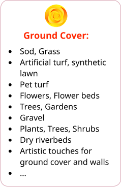 Ground Cover: •	Sod, Grass •	Artificial turf, synthetic lawn •	Pet turf •	Flowers, Flower beds •	Trees, Gardens •	Gravel •	Plants, Trees, Shrubs •	Dry riverbeds •	Artistic touches for ground cover and walls •	…