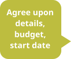 Agree upon details, budget, start date