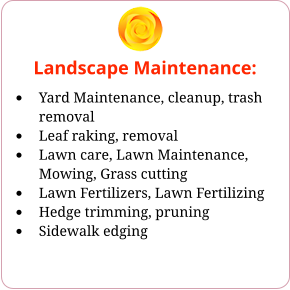 Landscape Maintenance: •	Yard Maintenance, cleanup, trash removal •	Leaf raking, removal •	Lawn care, Lawn Maintenance, Mowing, Grass cutting •	Lawn Fertilizers, Lawn Fertilizing •	Hedge trimming, pruning •	Sidewalk edging